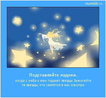 Подставляйте ладони, когда с неба к вам падают звезды. Зажигайте те звезды, что светятся в вас изнутри. #мотиватор
