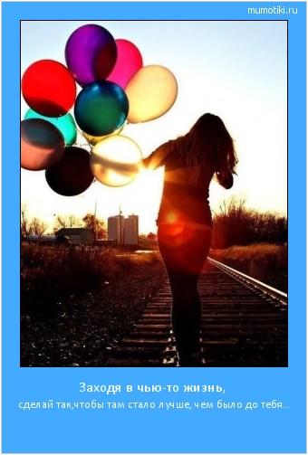 Заходя в чью-то жизнь, сделай так,чтобы там стало лучше, чем было до тебя... #мотиватор