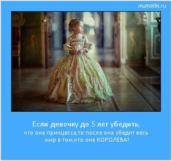 Если девочку до 5 лет убедить, что она принцесса,то после она убедит весь мир в том,что она КОРОЛЕВА! #мотиватор