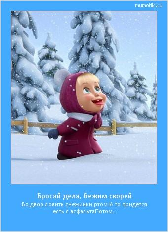 Бросай дела, бежим скорей Во двор ловить снежинки ртом! А то придётся есть с асфальта Потом... #мотиватор