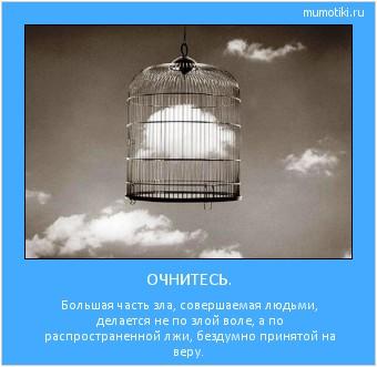 ОЧНИТЕСЬ. Большая часть зла, совершаемая людьми, делается не по злой воле, а по распространенной лжи, бездумно принятой на веру. #мотиватор