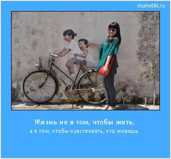 Жизнь не в том, чтобы жить, а в том, чтобы чувствовать, что живешь. #мотиватор