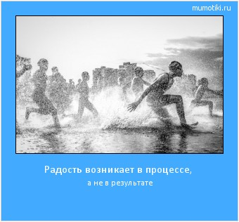 Радость возникает в процессе, а не в результате #мотиватор