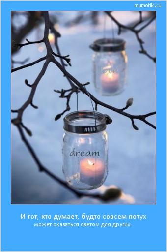 И тот, кто думает, будто совсем потух может оказаться светом для других.  #мотиватор