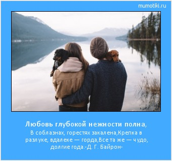 Любовь глубокой нежности полна, В соблазнах, горестях закалена, Крепка в разлуке, вдалеке — горда, Все та же — чудо, долгие года. -Д. Г. Байрон- #мотиватор