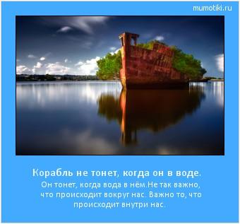 Корабль не тонет, когда он в воде. Он тонет, когда вода в нём. Не так важно, что происходит вокруг нас. Важно то, что происходит внутри нас. #мотиватор