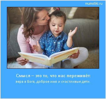 Смысл – это то, что нас переживёт: вера в Бога, доброе имя и счастливые дети. #мотиватор