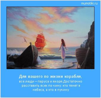 Для вашего по жизни корабля, все люди – паруса и якоря.Достаточно расставить всех по чину: кто тянет в небеса, а кто в пучину #мотиватор