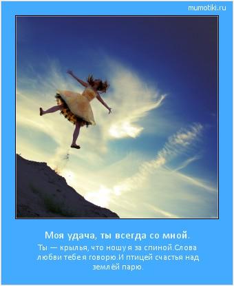 Моя удача, ты всегда со мной. Ты — крылья, что ношу я за спиной. Слова любви тебе я говорю. И птицей счастья над землёй парю. #мотиватор