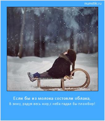 Если бы из молока состояли облака,  В зиму, радуя весь мир,с неба падал бы пломбир!  #мотиватор