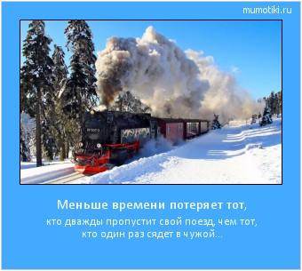 Меньше времени потеряет тот, кто дважды пропустит свой поезд,  чем тот, кто один раз сядет в чужой... #мотиватор