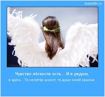 Чувство лёгкости есть... И я рядом, я здесь... То не ветер шумит, то души моей крылья... #мотиватор
