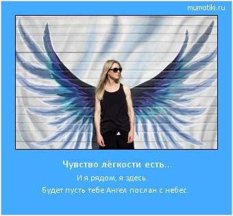 Чувство лёгкости есть... И я рядом, я здесь. Будет пусть тебе Ангел послан с небес. #мотиватор
