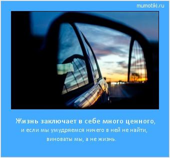 Жизнь заключает в себе много ценного, и если мы умудряемся ничего в ней не найти, виноваты мы, а не жизнь. #мотиватор