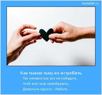 Как тьмою тьму не истребить, Так ненавистью зло не победить... Чтоб этот мир преобразить, Довольно одного - Любить... #мотиватор