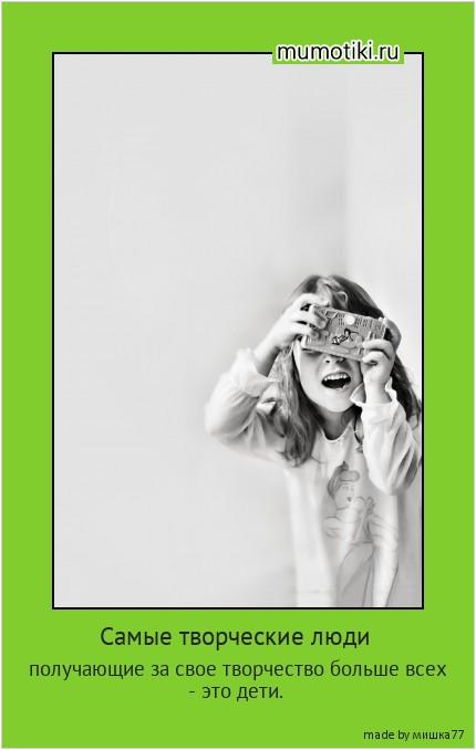 Самые творческие люди получающие за свое творчество больше всех - это дети. #мотиватор