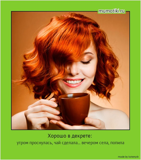 Хорошо в декрете: утром проснулась, чай сделала... вечером села, попила #мотиватор