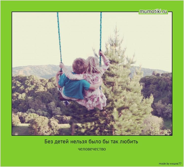 Без детей нельзя было бы так любить человечество #мотиватор