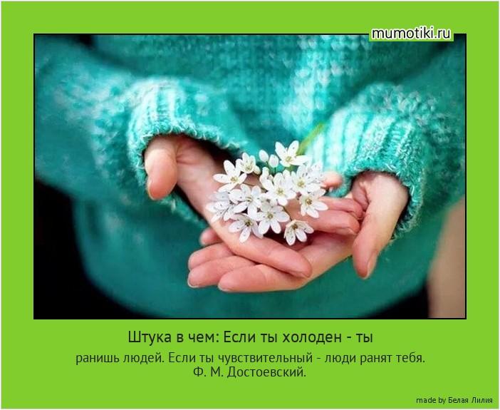 Штука в чем: Если ты холоден - ты ранишь людей. Если ты чувствительный - люди ранят тебя. Ф. М. Достоевский. #мотиватор