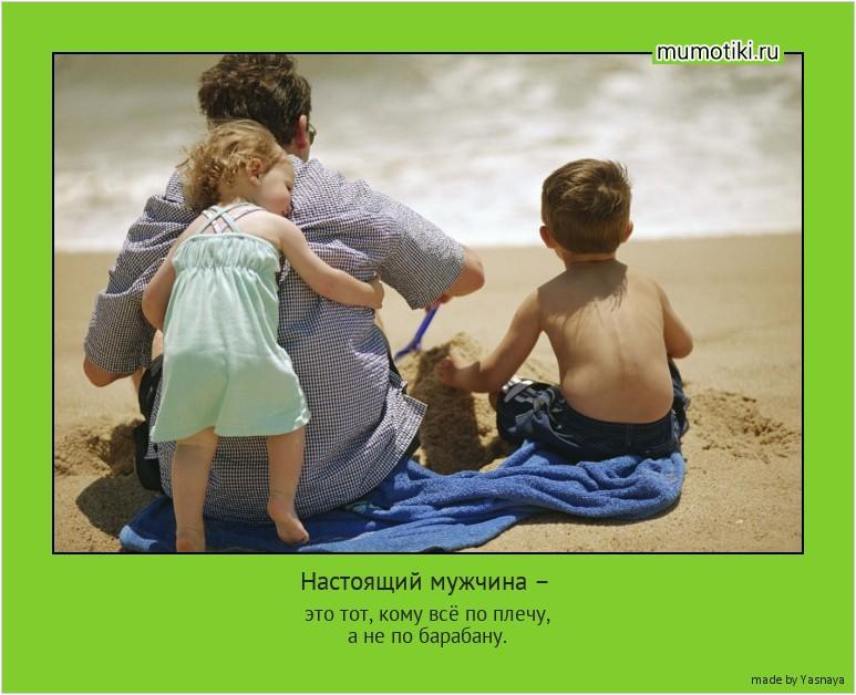 Настоящий мужчина – это тот, кому всё по плечу, а не по барабану. #мотиватор