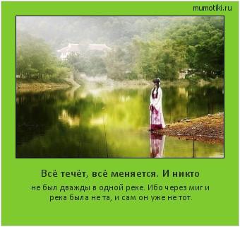 Всё течёт, всё меняется. И никто не был дважды в одной реке. Ибо через миг и река была не та, и сам он уже не тот. #мотиватор