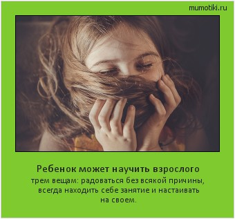 Ребенок может научить взрослого трем вещам: радоваться без всякой причины, всегда находить себе занятие и настаивать на своем. #мотиватор