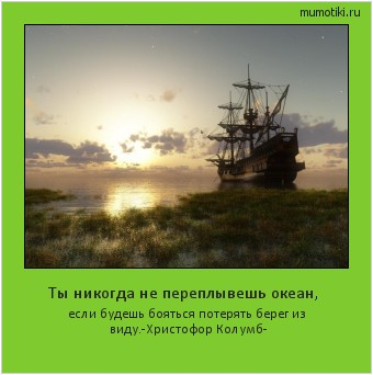 Ты никогда не переплывешь океан, если будешь бояться потерять берег из виду. -Христофор Колумб- #мотиватор
