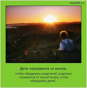 Дети отрекаются от мечты, чтобы обрадовать родителей, родители отрекаются от самой жизни, чтобы обрадовать детей… #мотиватор
