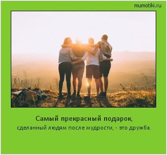 Самый прекрасный подарок, сделанный людям после мудрости, - это дружба. #мотиватор