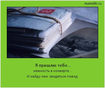 Я пришлю тебе... нежность в конверте... И найду нам увидеться повод. #мотиватор