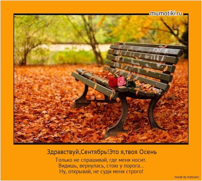 Здравствуй,Сентябрь!Это я,твоя Осень Только не спрашивай, где меня носит. Видишь, вернулась, стою у порога… Ну, открывай, не суди меня строго! #мотиватор