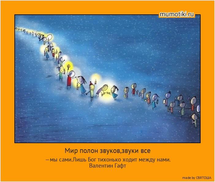 Мир полон звуков,звуки все —мы сами.Лишь Бог тихонько ходит между нами. Валентин Гафт #мотиватор