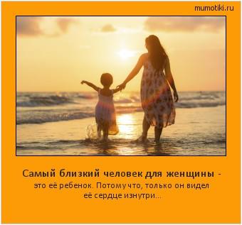 Самый близкий человек для женщины - это её ребенок. Потому что, только он видел её сердце изнутри... #мотиватор