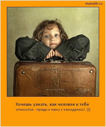 Хочешь узнать, как человек к тебе относится - приди к нему с чемоданом!..))) #мотиватор