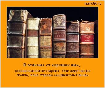 В отличие от хороших вин, хорошие книги не стареют...Они ждут нас на полках, пока стареем мы!Даниэль Пеннак. #мотиватор