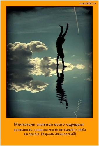 Мечтатель сильнее всего ощущает реальность: слишком часто он падает с неба на землю. (Кароль Ижиковский) #мотиватор