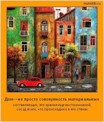 Дом—не просто совокупность материальных составляющих; это хранилище воспоминаний, сосуд всего, что происходило в его стенах. #мотиватор