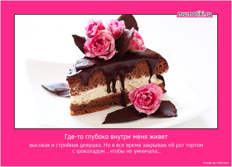 Где-то глубоко внутри меня живет высокая и стройная девушка. Но я все время закрываю ей рот тортом с шоколадом ...чтобы не умничала... #мотиватор