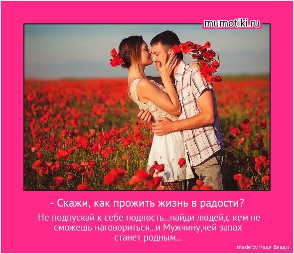 - Скажи, как прожить жизнь в радости? -Не подпускай к себе подлость...найди людей,с кем не сможешь наговориться...и Мужчину,чей запах станет родным... #мотиватор