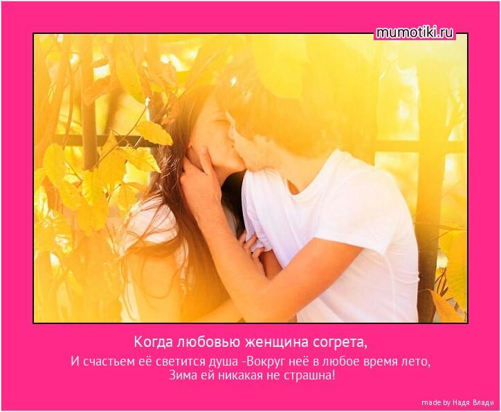 Когда любовью женщина согрета, И счастьем её светится душа -Вокруг неё в любое время лето, Зима ей никакая не страшна! #мотиватор
