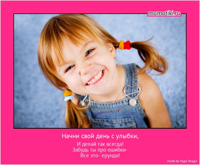 Начни свой день с улыбки, И делай так всегда! Забудь ты про ошибки- Все это- ерунда! #мотиватор