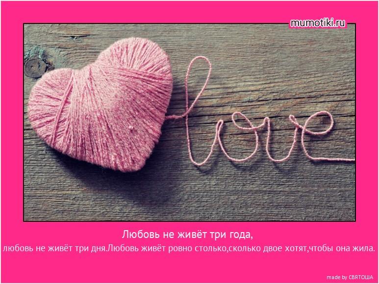 Любовь не живёт три года, любовь не живёт три дня.Любовь живёт ровно столько,сколько двое хотят,чтобы она жила. #мотиватор