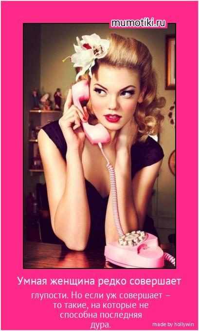 Умная женщина редко совершает глупости. Но если уж совершает – то такие, на которые не способна последняя дура. #мотиватор