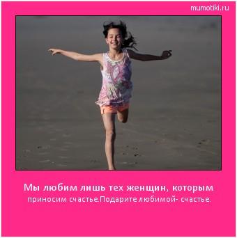 Мы любим лишь тех женщин, которым приносим счастье.Подарите любимой- счастье. #мотиватор