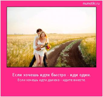 Если хочешь идти быстро - иди один. Если хочешь идти далеко - идите вместе. #мотиватор