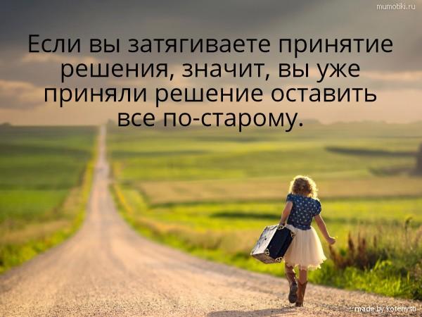 Если вы затягиваете принятие решения, значит, вы уже приняли решение оставить все по-старому. #цитата