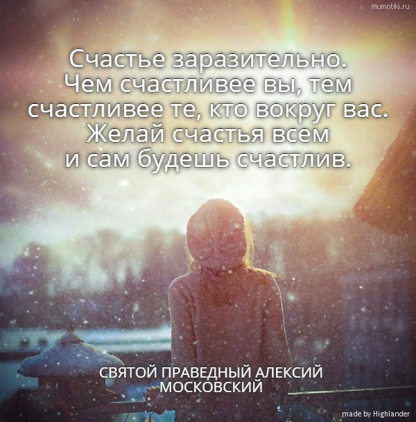 Счастье заразительно. Чем счастливее вы, тем счастливее те, кто вокруг вас. Желай счастья всем и сам будешь счастлив. СВЯТОЙ ПРАВЕДНЫЙ АЛЕКСИЙ МОСКОВСКИЙ #цитата