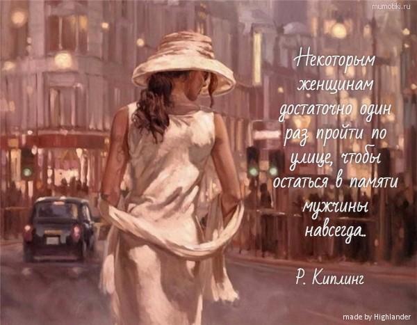 Некоторым женщинам достаточно один раз пройти по улице, чтобы остаться в памяти мужчины навсегда.. Р. Киплинг #цитата