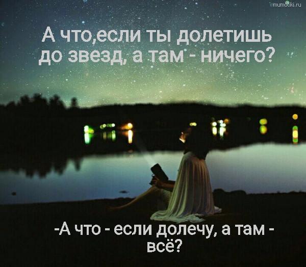 А что,если ты долетишь до звезд, а там - ничего? -А что - если долечу, а там - всё? #цитата