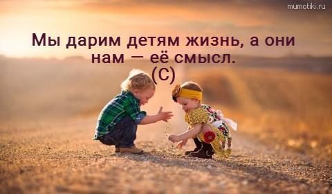 Мы дарим детям жизнь, а они нам — её смысл. (С) #цитата